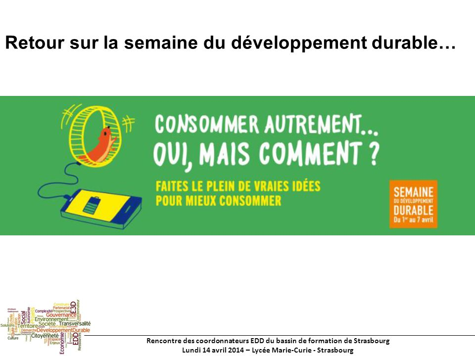 Rencontre des coordonnateurs EDD du bassin de formation de Strasbourg Lundi 14 avril 2014 – Lycée Marie-Curie - Strasbourg Retour sur la semaine du développement durable…