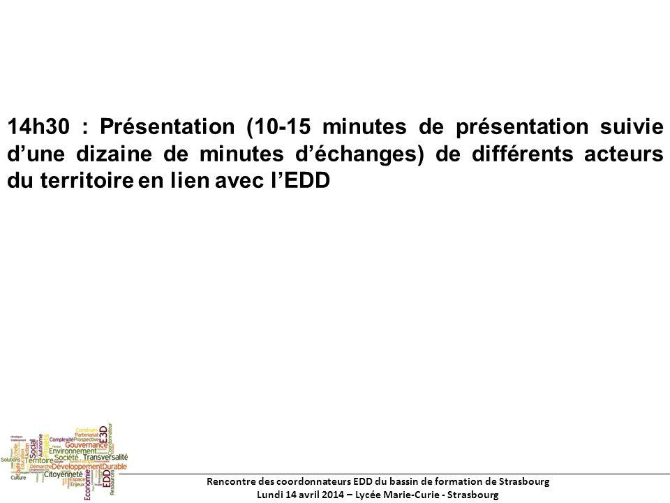 Rencontre des coordonnateurs EDD du bassin de formation de Strasbourg Lundi 14 avril 2014 – Lycée Marie-Curie - Strasbourg 14h30 : Présentation (10-15 minutes de présentation suivie dune dizaine de minutes déchanges) de différents acteurs du territoire en lien avec lEDD