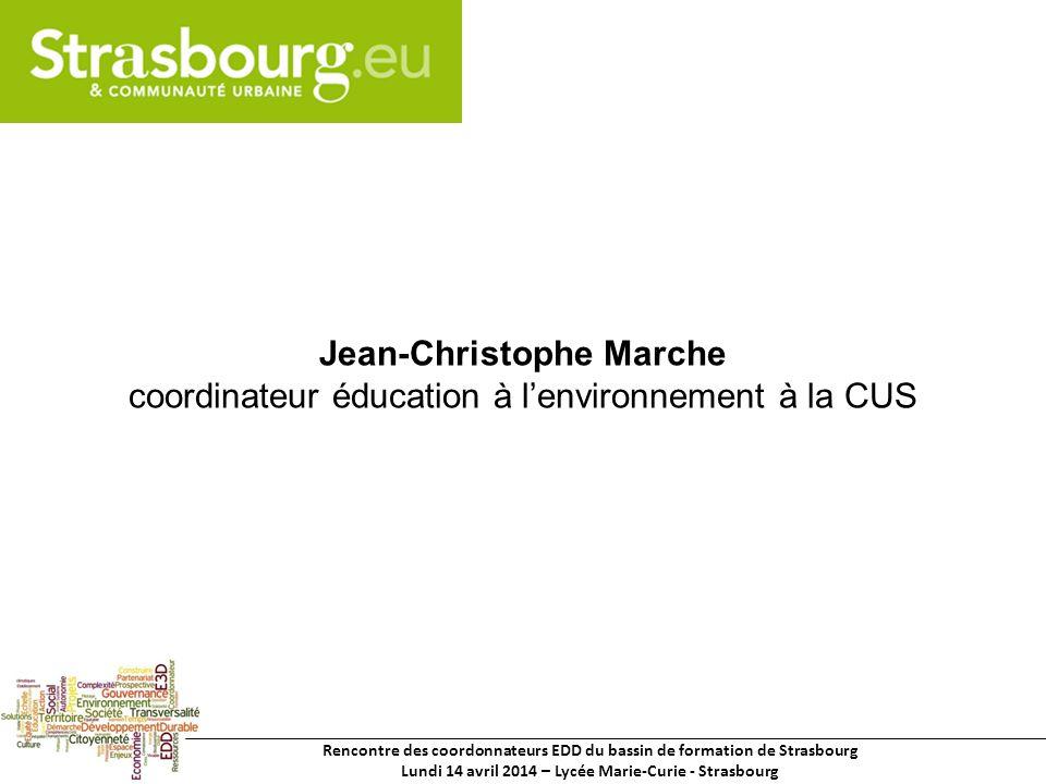 Rencontre des coordonnateurs EDD du bassin de formation de Strasbourg Lundi 14 avril 2014 – Lycée Marie-Curie - Strasbourg Jean-Christophe Marche coordinateur éducation à lenvironnement à la CUS