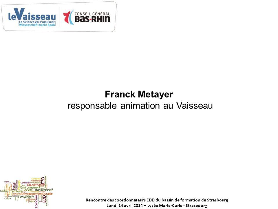 Rencontre des coordonnateurs EDD du bassin de formation de Strasbourg Lundi 14 avril 2014 – Lycée Marie-Curie - Strasbourg Franck Metayer responsable animation au Vaisseau
