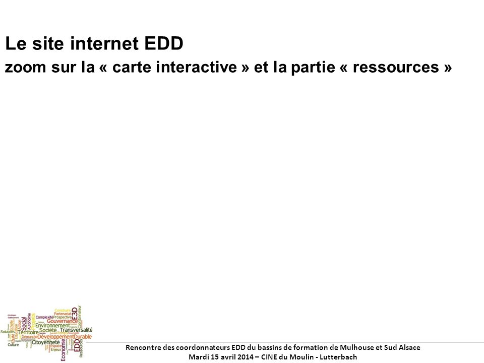Rencontre des coordonnateurs EDD du bassins de formation de Mulhouse et Sud Alsace Mardi 15 avril 2014 – CINE du Moulin - Lutterbach Le site internet EDD zoom sur la « carte interactive » et la partie « ressources »