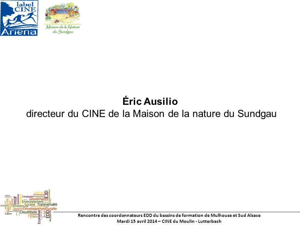Rencontre des coordonnateurs EDD du bassins de formation de Mulhouse et Sud Alsace Mardi 15 avril 2014 – CINE du Moulin - Lutterbach Éric Ausilio directeur du CINE de la Maison de la nature du Sundgau