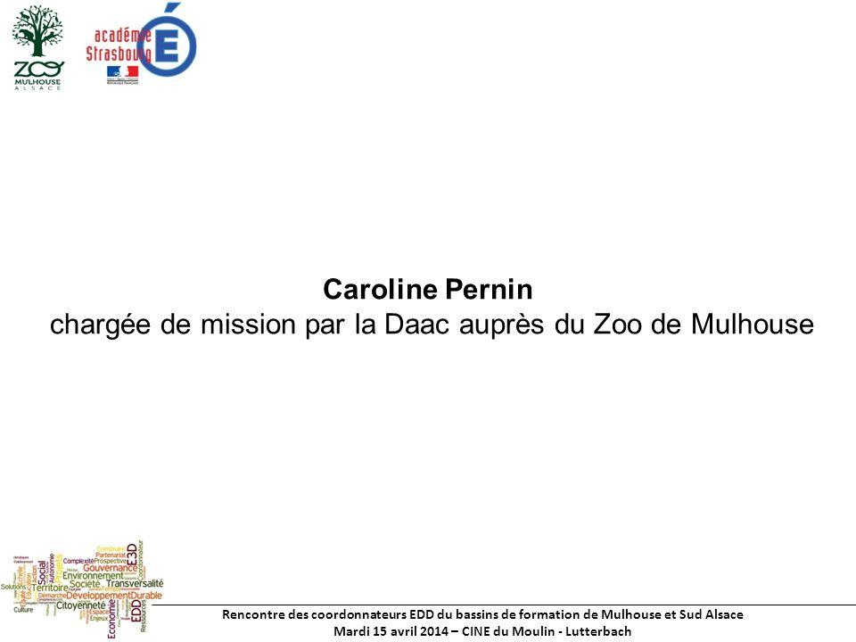 Rencontre des coordonnateurs EDD du bassins de formation de Mulhouse et Sud Alsace Mardi 15 avril 2014 – CINE du Moulin - Lutterbach Caroline Pernin chargée de mission par la Daac auprès du Zoo de Mulhouse