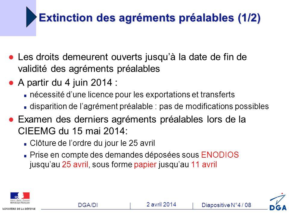 DGA/DI 2 avril 2014 Diapositive N°4 / 08 MINISTÈRE DE LA DÉFENSE Les droits demeurent ouverts jusquà la date de fin de validité des agréments préalables A partir du 4 juin 2014 : nécessité dune licence pour les exportations et transferts disparition de lagrément préalable : pas de modifications possibles Examen des derniers agréments préalables lors de la CIEEMG du 15 mai 2014: Clôture de lordre du jour le 25 avril Prise en compte des demandes déposées sous ENODIOS jusquau 25 avril, sous forme papier jusquau 11 avril Extinction des agréments préalables (1/2)