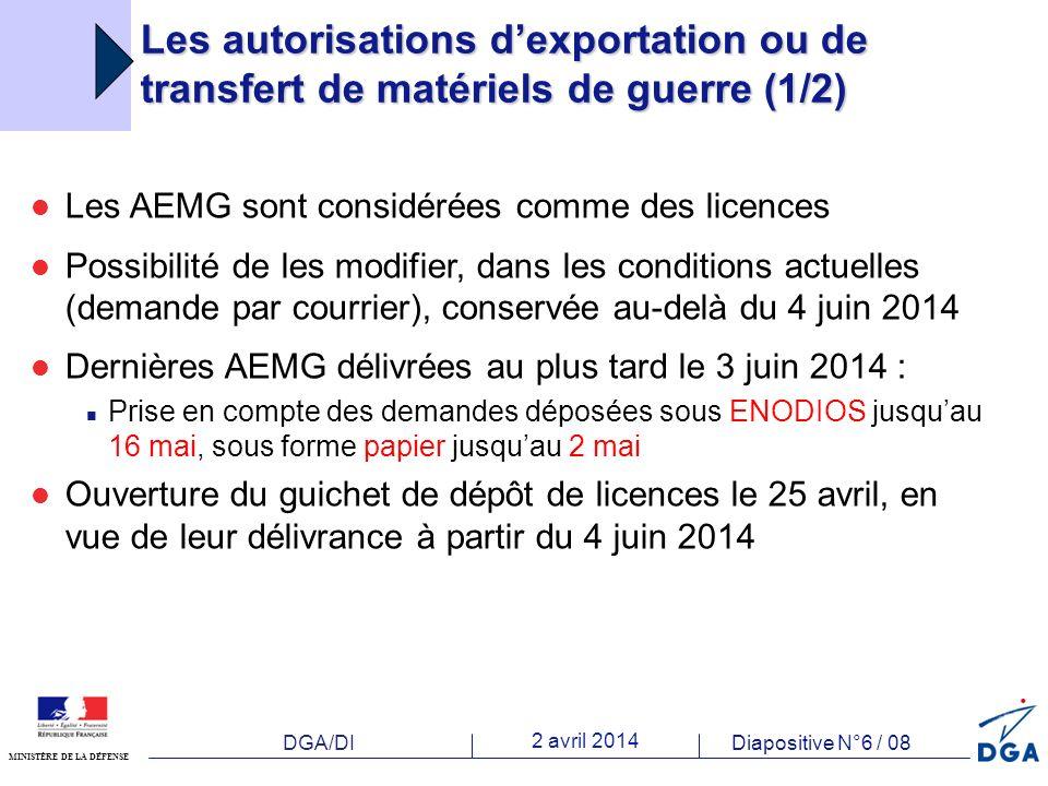 DGA/DI 2 avril 2014 Diapositive N°6 / 08 MINISTÈRE DE LA DÉFENSE Les autorisations dexportation ou de transfert de matériels de guerre (1/2) Les AEMG sont considérées comme des licences Possibilité de les modifier, dans les conditions actuelles (demande par courrier), conservée au-delà du 4 juin 2014 Dernières AEMG délivrées au plus tard le 3 juin 2014 : Prise en compte des demandes déposées sous ENODIOS jusquau 16 mai, sous forme papier jusquau 2 mai Ouverture du guichet de dépôt de licences le 25 avril, en vue de leur délivrance à partir du 4 juin 2014