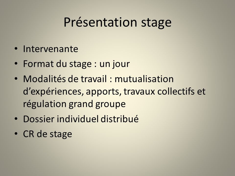 Présentation stage Intervenante Format du stage : un jour Modalités de travail : mutualisation dexpériences, apports, travaux collectifs et régulation