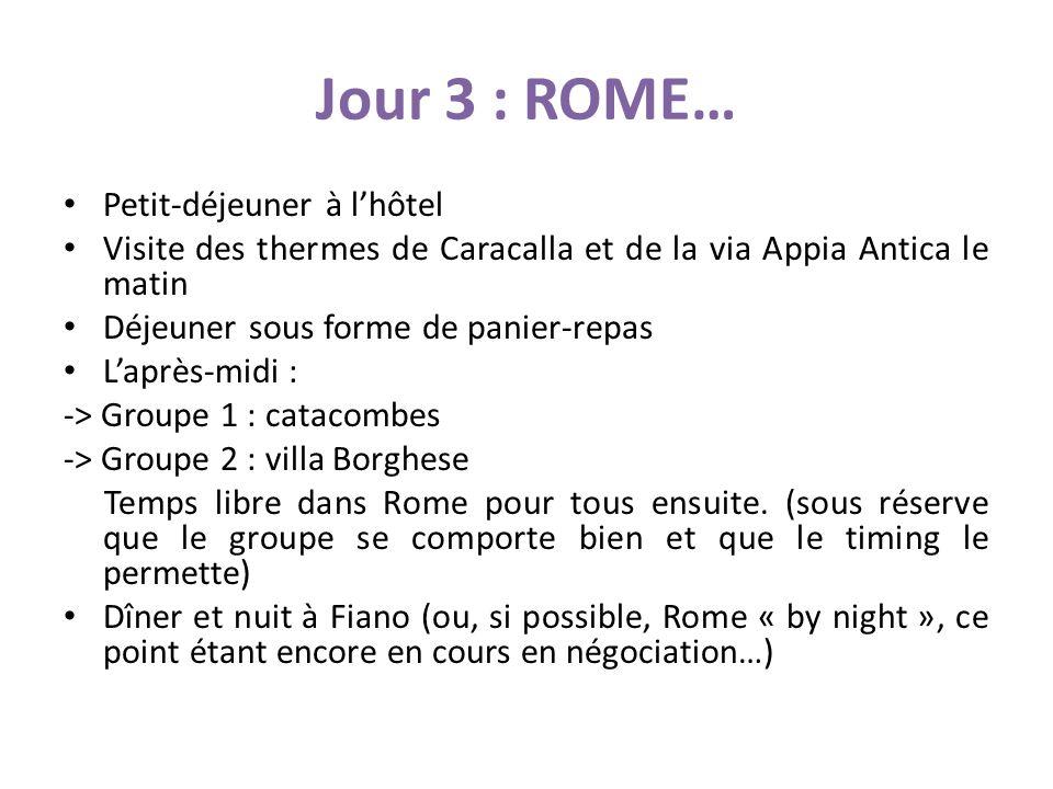 Jour 3 : ROME… Petit-déjeuner à lhôtel Visite des thermes de Caracalla et de la via Appia Antica le matin Déjeuner sous forme de panier-repas Laprès-midi : -> Groupe 1 : catacombes -> Groupe 2 : villa Borghese Temps libre dans Rome pour tous ensuite.