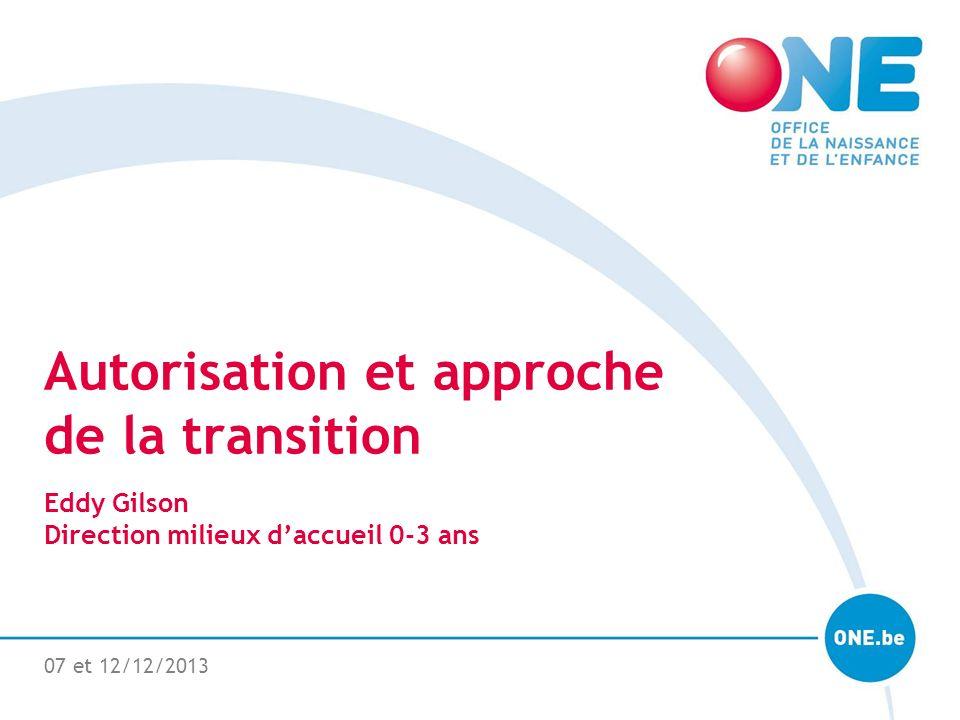 07 et 12/12/2013 Autorisation et approche de la transition Eddy Gilson Direction milieux daccueil 0-3 ans