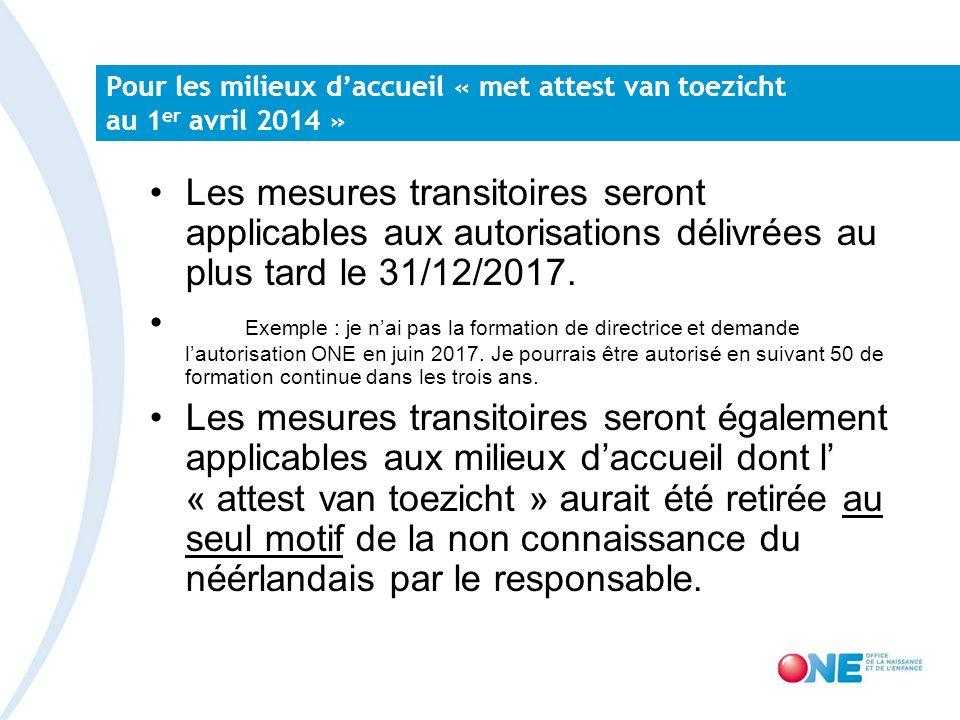 Pour les milieux daccueil « met attest van toezicht au 1 er avril 2014 » Les mesures transitoires seront applicables aux autorisations délivrées au plus tard le 31/12/2017.