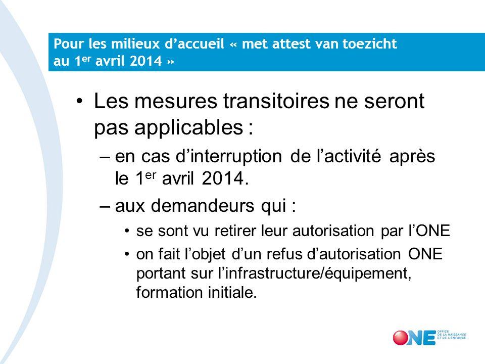 Pour les milieux daccueil « met attest van toezicht au 1 er avril 2014 » Les mesures transitoires ne seront pas applicables : –en cas dinterruption de lactivité après le 1 er avril 2014.