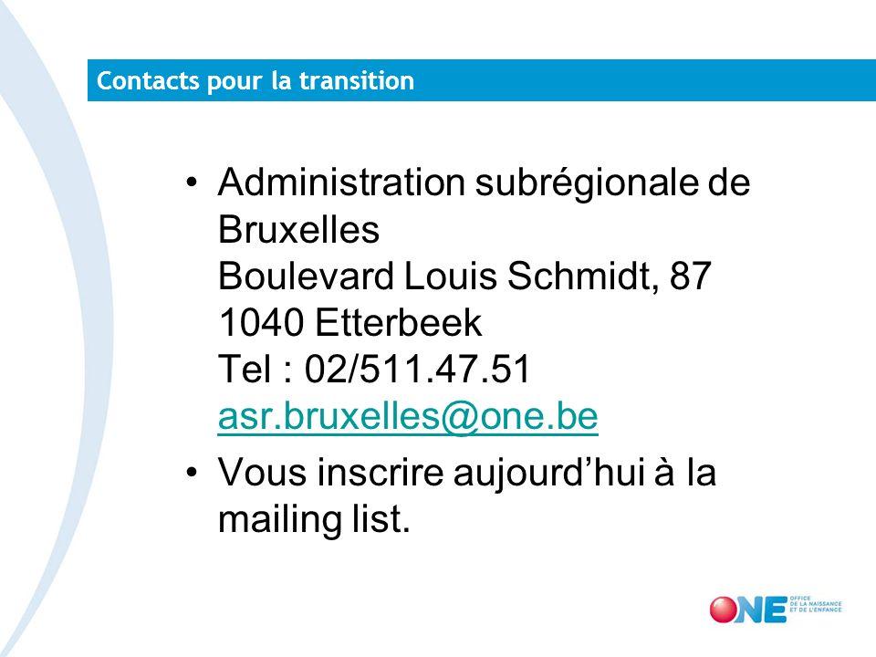 Contacts pour la transition Administration subrégionale de Bruxelles Boulevard Louis Schmidt, 87 1040 Etterbeek Tel : 02/511.47.51 asr.bruxelles@one.be asr.bruxelles@one.be Vous inscrire aujourdhui à la mailing list.