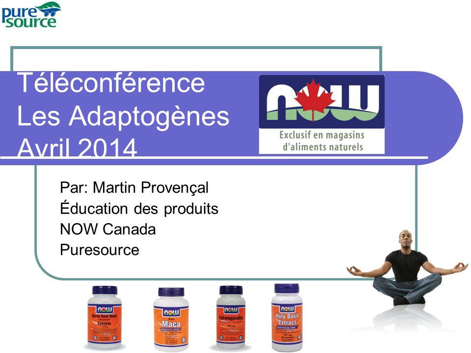 Téléconférence Les Adaptogènes Avril 2014 Par: Martin Provençal Éducation des produits NOW Canada Puresource