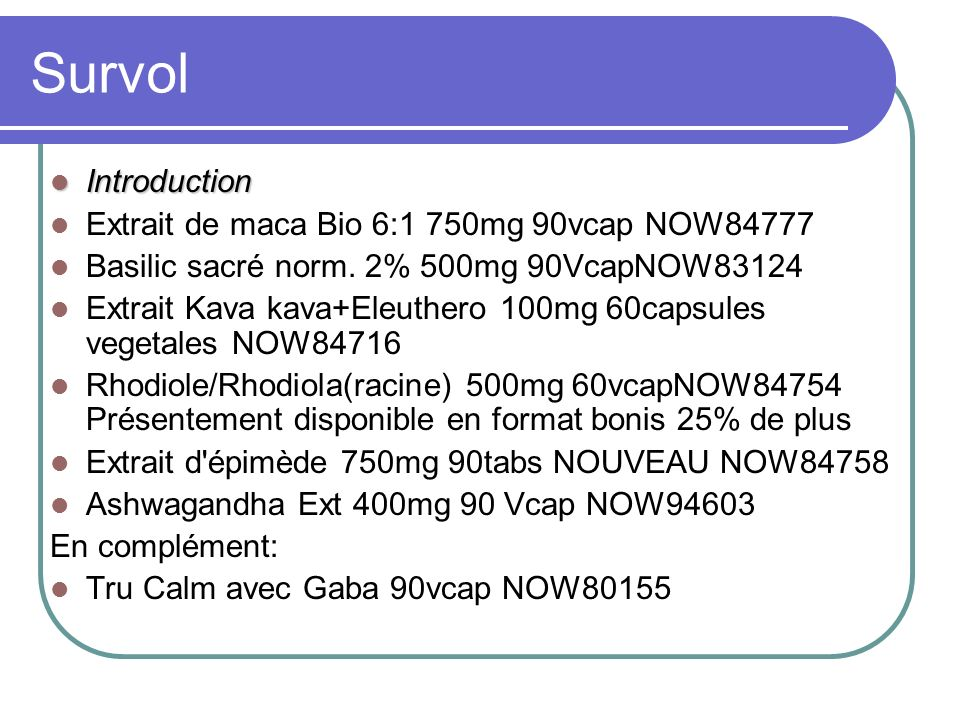 Survol Introduction Introduction Extrait de maca Bio 6:1 750mg 90vcap NOW84777 Basilic sacré norm. 2% 500mg 90VcapNOW83124 Extrait Kava kava+Eleuthero