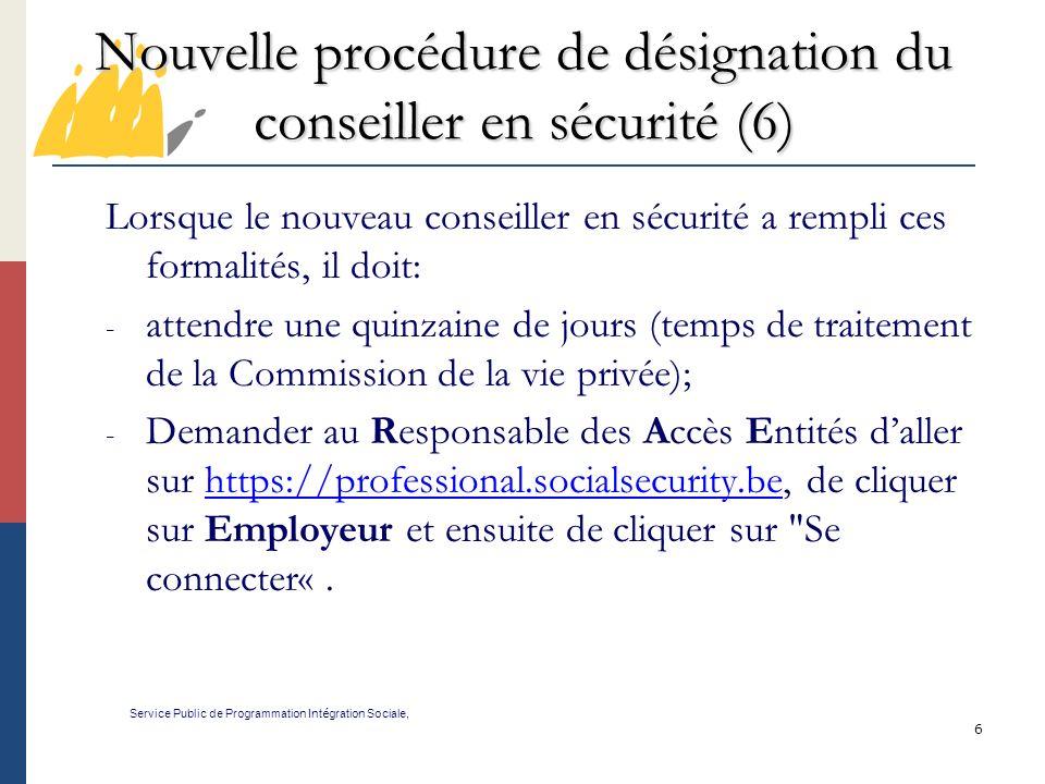 6 Nouvelle procédure de désignation du conseiller en sécurité (6) Service Public de Programmation Int é gration Sociale, Lorsque le nouveau conseiller