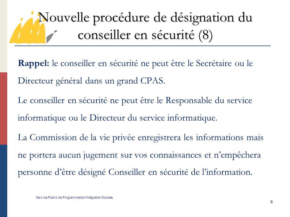 8 Nouvelle procédure de désignation du conseiller en sécurité (8) Service Public de Programmation Int é gration Sociale, Rappel: le conseiller en sécurité ne peut être le Secrétaire ou le Directeur général dans un grand CPAS.