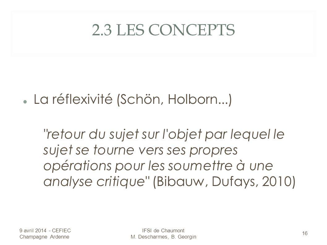 2.3 LES CONCEPTS La réflexivité (Schön, Holborn...) retour du sujet sur l objet par lequel le sujet se tourne vers ses propres opérations pour les soumettre à une analyse critique (Bibauw, Dufays, 2010) 9 avril 2014 - CEFIEC Champagne Ardenne 16 IFSI de Chaumont M.
