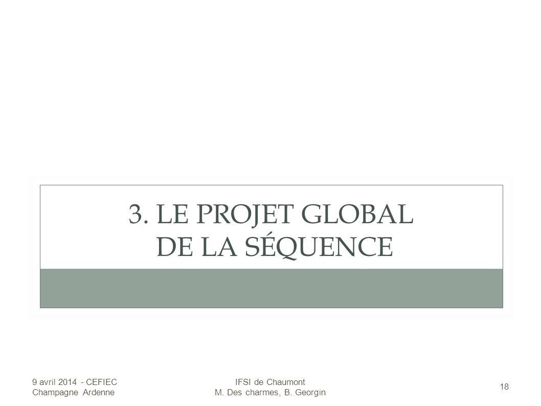 3.LE PROJET GLOBAL DE LA SÉQUENCE 9 avril 2014 - CEFIEC Champagne Ardenne 18 IFSI de Chaumont M.
