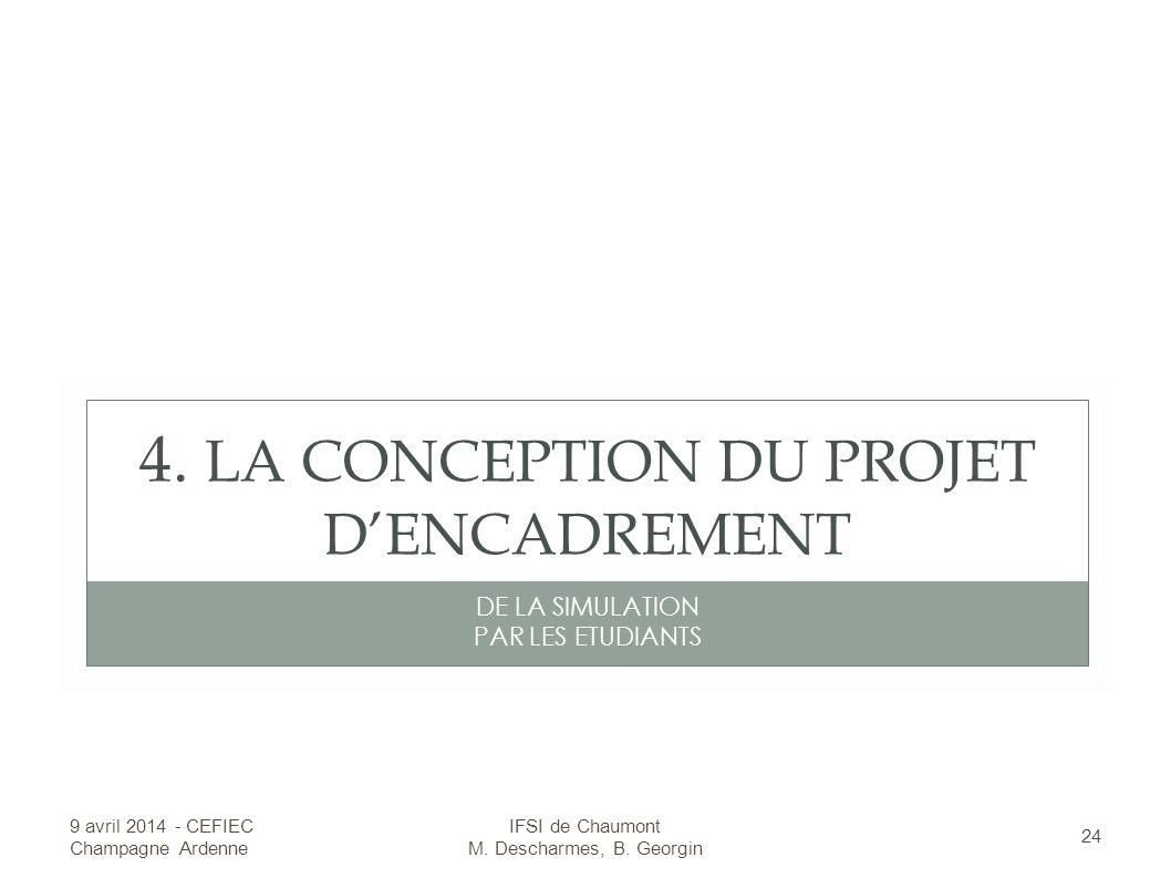 4. LA CONCEPTION DU PROJET DENCADREMENT DE LA SIMULATION PAR LES ETUDIANTS 9 avril 2014 - CEFIEC Champagne Ardenne 24 IFSI de Chaumont M. Descharmes,