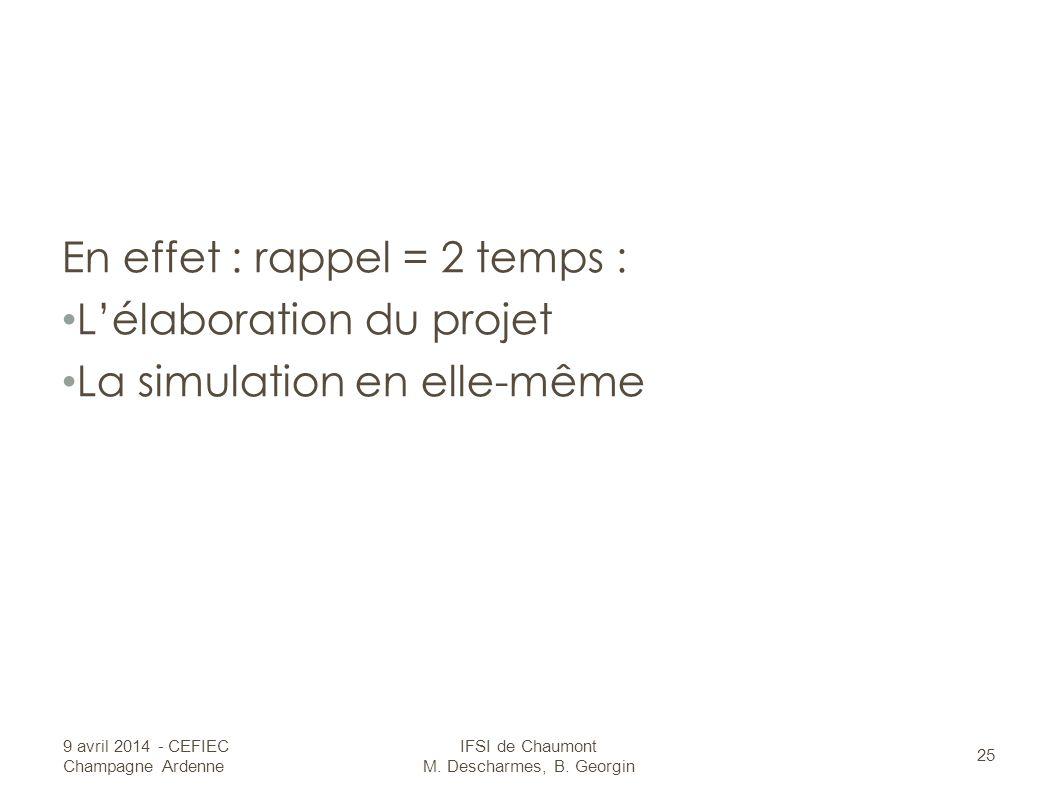 En effet : rappel = 2 temps : Lélaboration du projet La simulation en elle-même 9 avril 2014 - CEFIEC Champagne Ardenne 25 IFSI de Chaumont M.