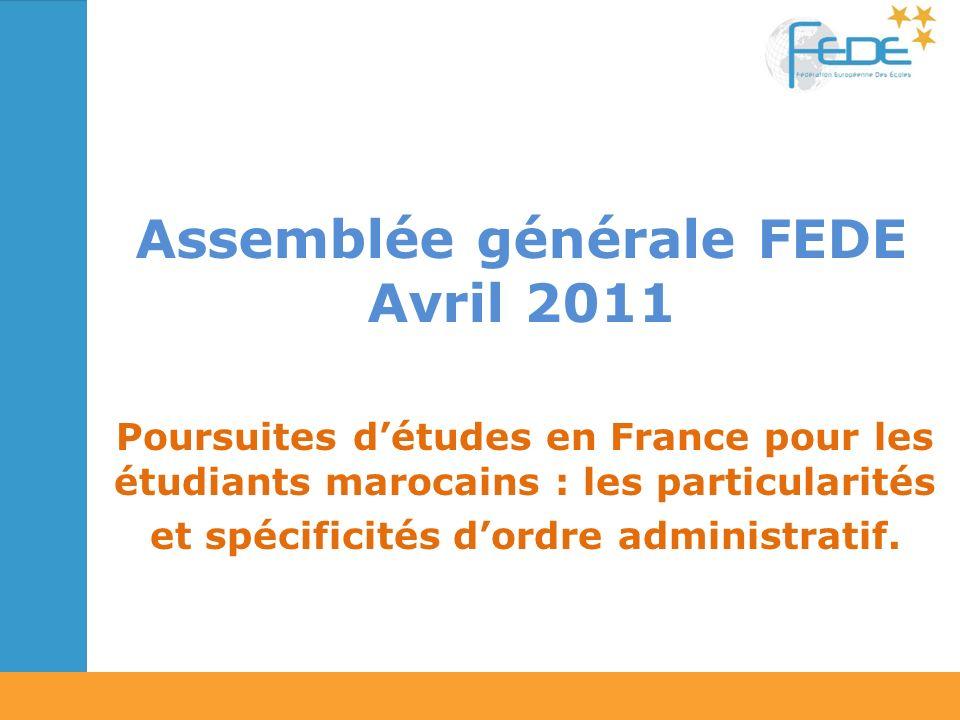 Assemblée générale FEDE Avril 2011 Poursuites détudes en France pour les étudiants marocains : les particularités et spécificités dordre administratif.