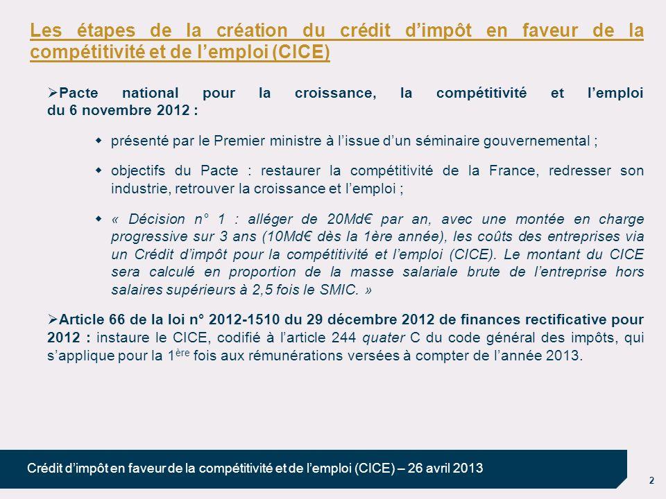 2 Crédit dimpôt en faveur de la compétitivité et de lemploi (CICE) – 26 avril 2013 Les étapes de la création du crédit dimpôt en faveur de la compétitivité et de lemploi (CICE) Pacte national pour la croissance, la compétitivité et lemploi du 6 novembre 2012 : présenté par le Premier ministre à lissue dun séminaire gouvernemental ; objectifs du Pacte : restaurer la compétitivité de la France, redresser son industrie, retrouver la croissance et lemploi ; « Décision n° 1 : alléger de 20Md par an, avec une montée en charge progressive sur 3 ans (10Md dès la 1ère année), les coûts des entreprises via un Crédit dimpôt pour la compétitivité et lemploi (CICE).