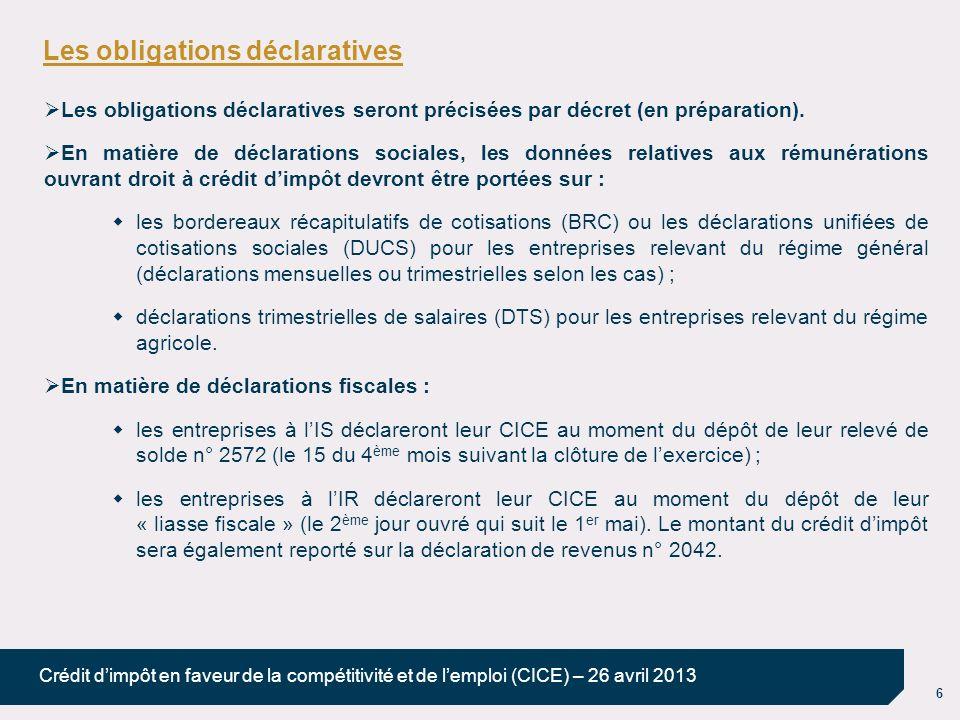 6 Crédit dimpôt en faveur de la compétitivité et de lemploi (CICE) – 26 avril 2013 Les obligations déclaratives Les obligations déclaratives seront précisées par décret (en préparation).