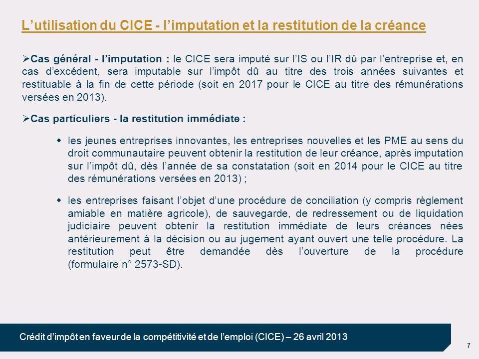 8 Crédit dimpôt en faveur de la compétitivité et de lemploi (CICE) – 26 avril 2013 Lutilisation du CICE - la mobilisation de la créance (1/2) La créance de CICE peut être cédée ou nantie à un établissement de crédit : il sagit du dispositif « classique » par lequel lentreprise cède à un établissement de crédit le montant de sa créance restant disponible après imputation sur limpôt dû ; ladministration fiscale est amenée à délivrer, dans ce cadre, un certificat de créance n° 2574-SD ; une seule cession de la créance est possible : en cas de cession partielle, la fraction non cédée ne peut pas être cédée ultérieurement ; après notification au comptable des finances publiques de la cession par létablissement de crédit, lentreprise ne peut plus utiliser sa créance ; létablissement de crédit pourra obtenir la restitution de la créance dans les mêmes conditions que lentreprise ayant cédé sa créance (sauf dans les cas douverture de procédure de conciliation, sauvegarde, redressement ou liquidation judiciaire : voir en ce sens les dispositions particulières du BOI-BIC-RICI-10-150-30-10 § 250 et 260).