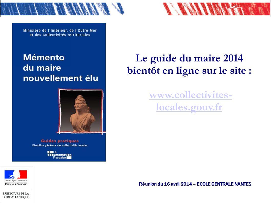 Le guide du maire 2014 bientôt en ligne sur le site : www.collectivites- locales.gouv.frwww.collectivites- locales.gouv.fr Réunion du 16 avril 2014 – ECOLE CENTRALE NANTES
