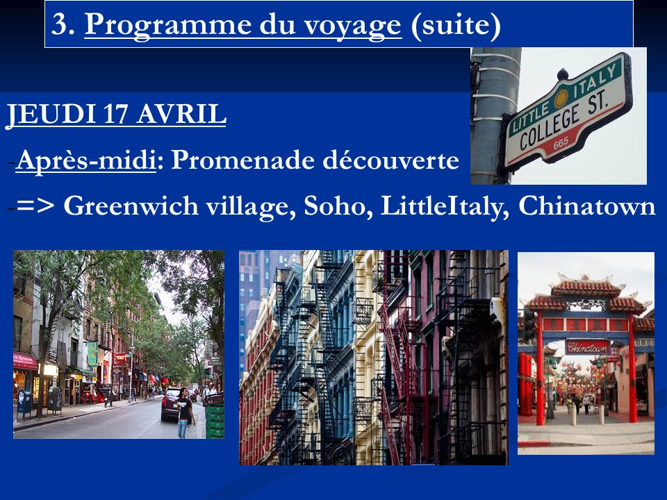 3. Programme du voyage (suite) JEUDI 17 AVRIL -Après-midi: Promenade découverte -=> Greenwich village, Soho, LittleItaly, Chinatown