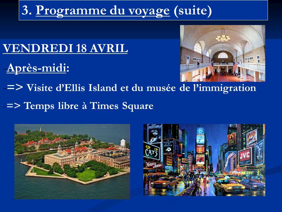 3. Programme du voyage (suite) VENDREDI 18 AVRIL -Après-midi: -=> Visite dEllis Island et du musée de limmigration -=> Temps libre à Times Square