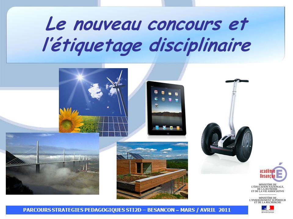 Le nouveau concours et létiquetage disciplinaire PARCOURS STRATEGIES PEDAGOGIQUES STI2D – BESANCON – MARS / AVRIL 2011