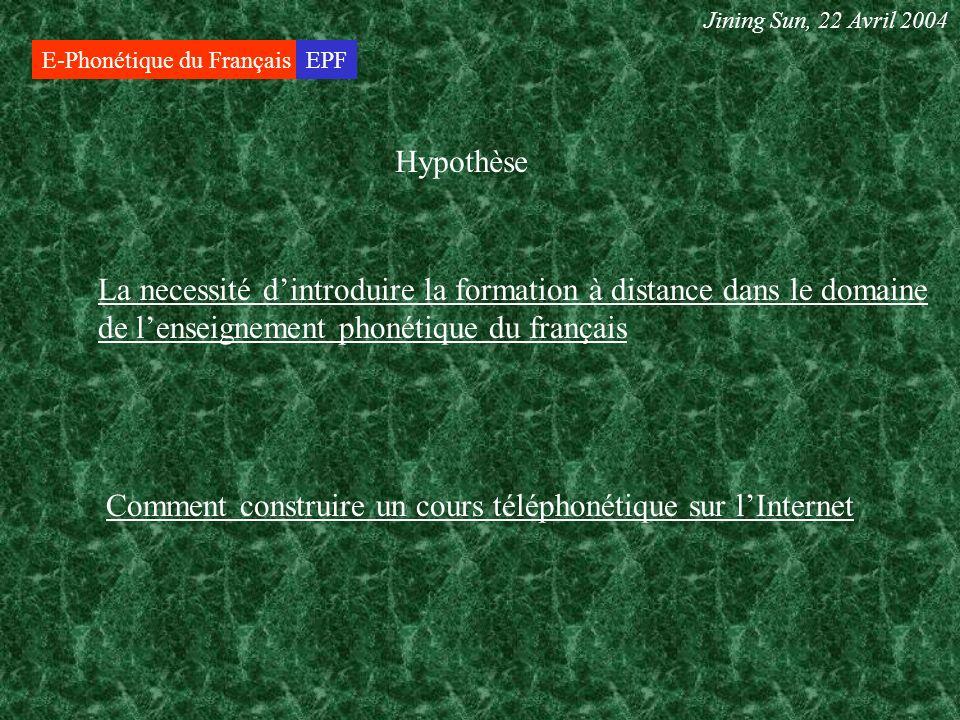 E-Phonétique du FrançaisEPF Hypothèse La necessité dintroduire la formation à distance dans le domaine de lenseignement phonétique du français Comment construire un cours téléphonétique sur lInternet Jining Sun, 22 Avril 2004