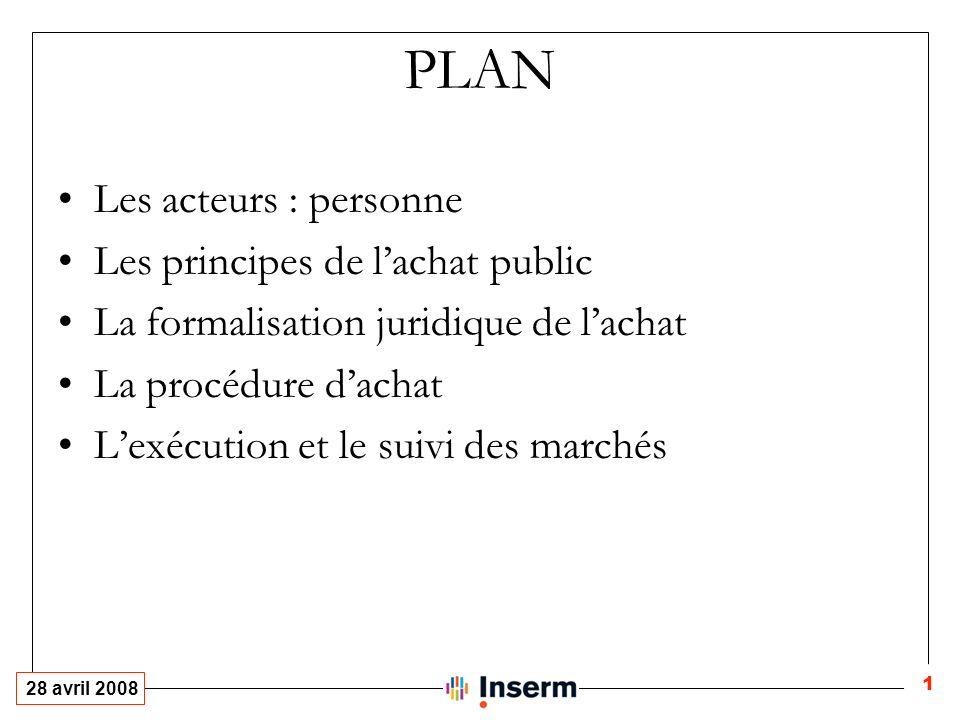 28 avril 2008 1 PLAN Les acteurs : personne Les principes de lachat public La formalisation juridique de lachat La procédure dachat Lexécution et le suivi des marchés