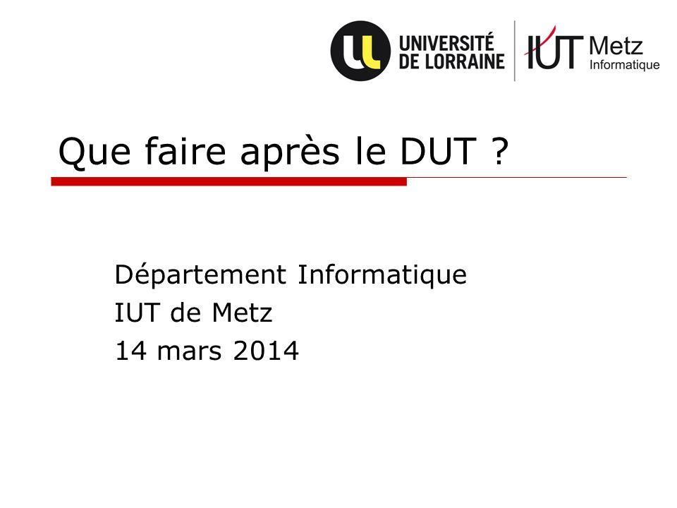 Que faire après le DUT ? Département Informatique IUT de Metz 14 mars 2014