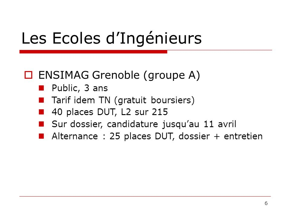 6 Les Ecoles dIngénieurs ENSIMAG Grenoble (groupe A) Public, 3 ans Tarif idem TN (gratuit boursiers) 40 places DUT, L2 sur 215 Sur dossier, candidature jusquau 11 avril Alternance : 25 places DUT, dossier + entretien