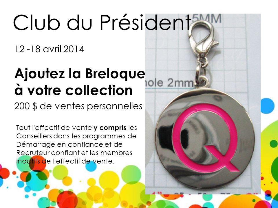 Club du Président Ajoutez la Breloque à votre collection 200 $ de ventes personnelles 12 -18 avril 2014 Tout l effectif de vente y compris les Conseillers dans les programmes de Démarrage en confiance et de Recruteur confiant et les membres inactifs de l effectif de vente.
