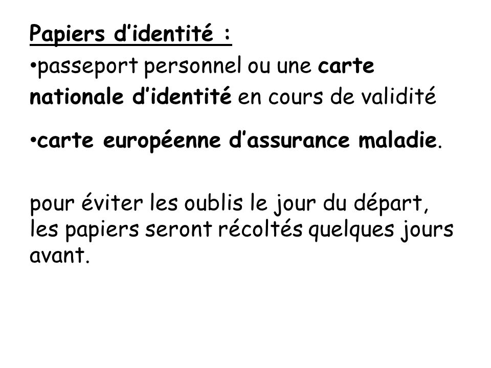 Papiers didentité : passeport personnel ou une carte nationale didentité en cours de validité carte européenne dassurance maladie. pour éviter les oub
