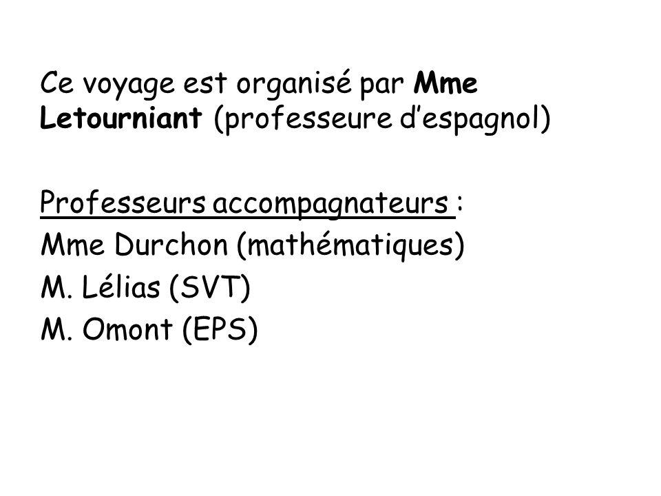Ce voyage est organisé par Mme Letourniant (professeure despagnol) Professeurs accompagnateurs : Mme Durchon (mathématiques) M. Lélias (SVT) M. Omont