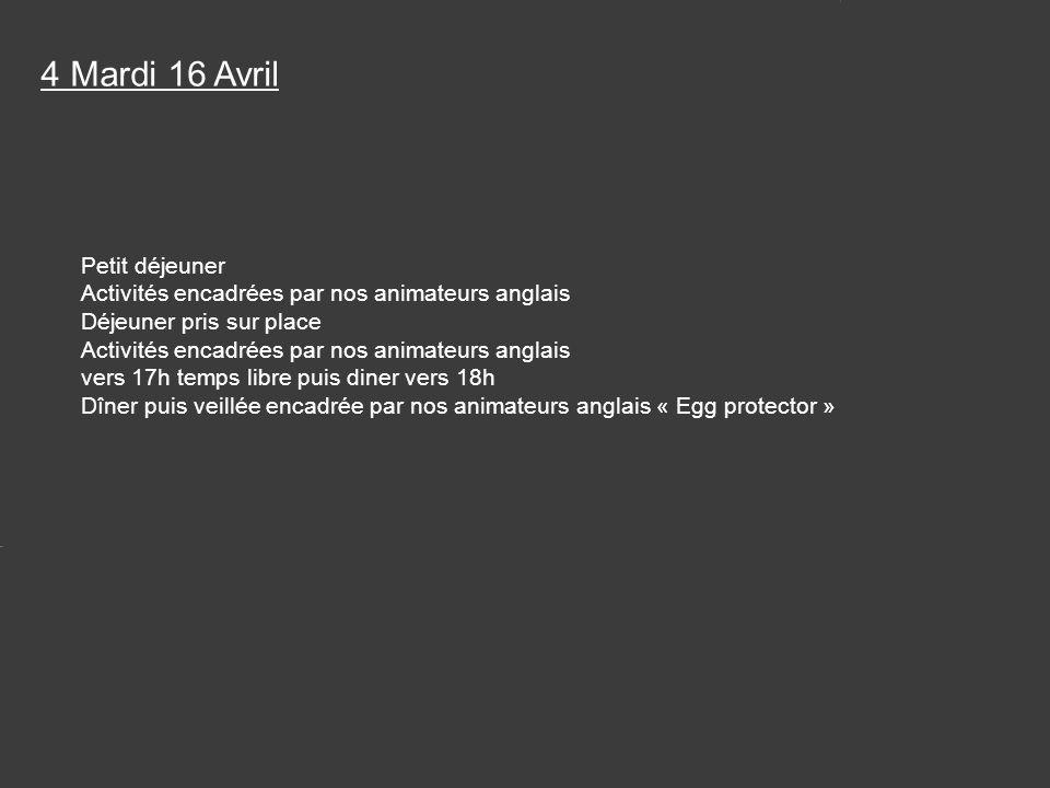 Petit déjeuner Activités encadrées par nos animateurs anglais Déjeuner pris sur place Activités encadrées par nos animateurs anglais vers 17h temps libre puis diner vers 18h Dîner puis veillée encadrée par nos animateurs anglais « Egg protector » 4 Mardi 16 Avril