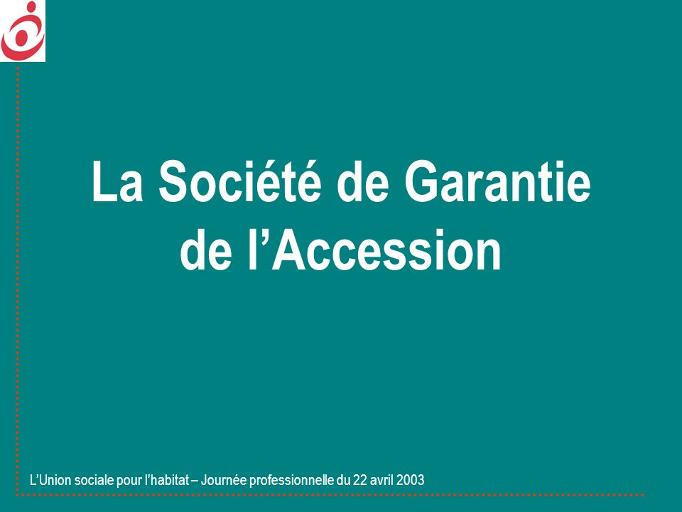 La Société de Garantie de lAccession LUnion sociale pour lhabitat – Journée professionnelle du 22 avril 2003