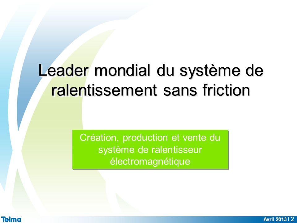 Avril 2013 I 2 Création, production et vente du système de ralentisseur électromagnétique Leader mondial du système de ralentissement sans friction
