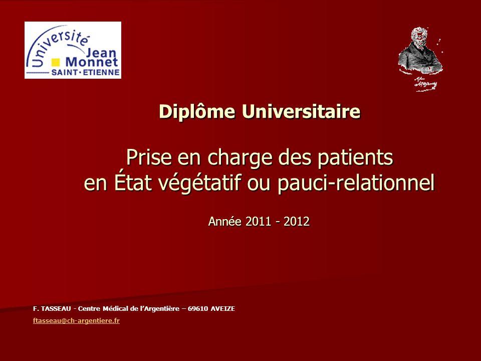 Diplôme Universitaire Prise en charge des patients en État végétatif ou pauci-relationnel Année 2011 - 2012 F. TASSEAU - Centre Médical de lArgentière