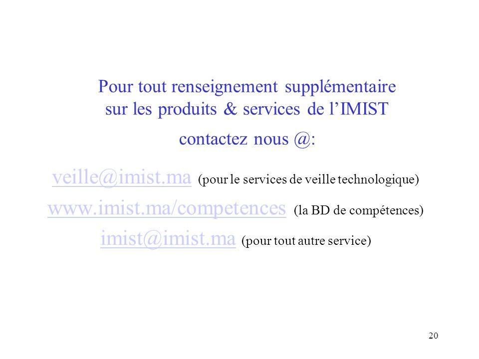20 Pour tout renseignement supplémentaire sur les produits & services de lIMIST contactez nous @: veille@imist.maveille@imist.ma (pour le services de