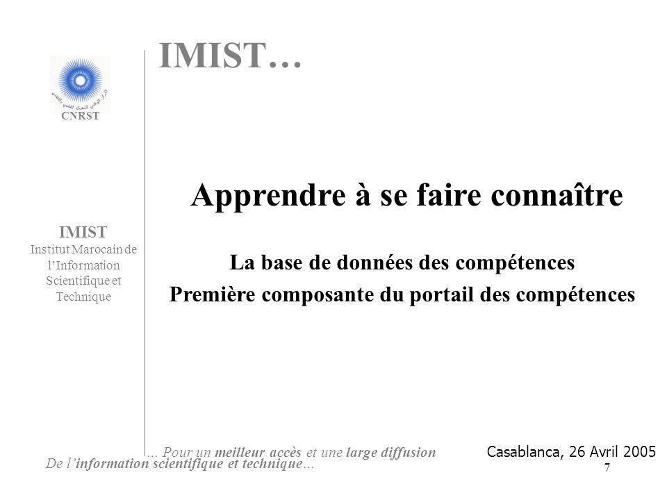 7 IMIST Institut Marocain de lInformation Scientifique et Technique De linformation scientifique et technique… … Pour un meilleur accès et une large diffusion Apprendre à se faire connaître CNRST La base de données des compétences Première composante du portail des compétences IMIST… Casablanca, 26 Avril 2005