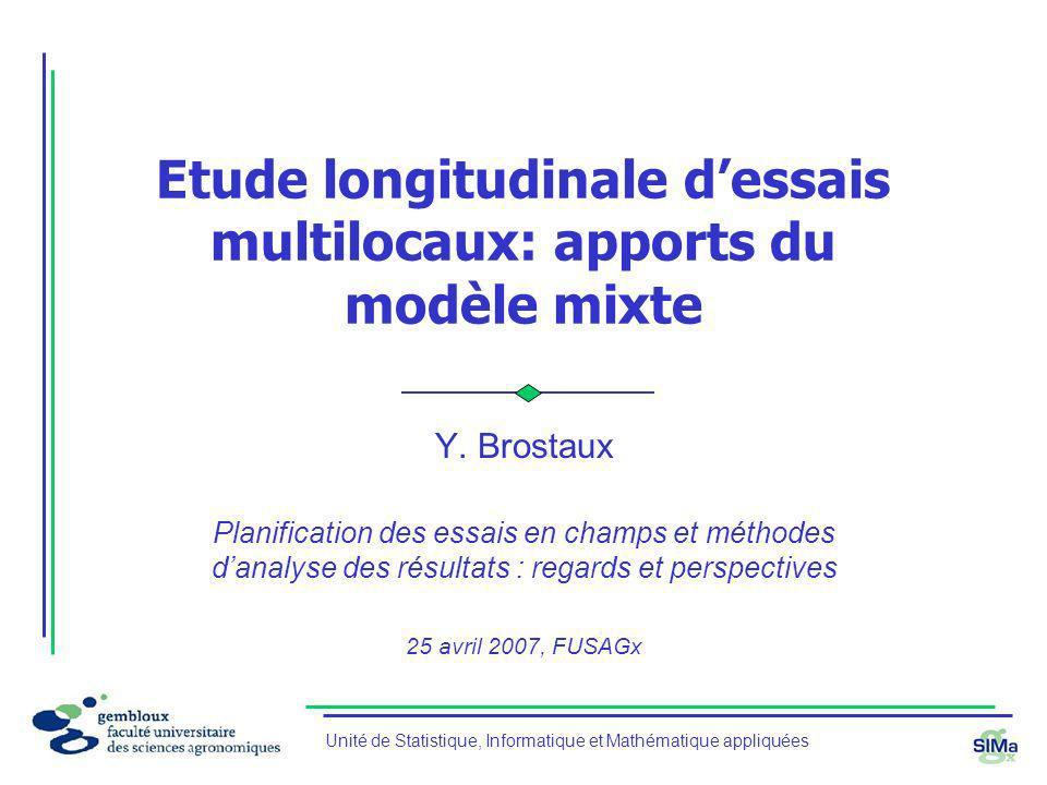 Unité de Statistique, Informatique et Mathématique appliquées Etude longitudinale dessais multilocaux: apports du modèle mixte Y. Brostaux Planificati