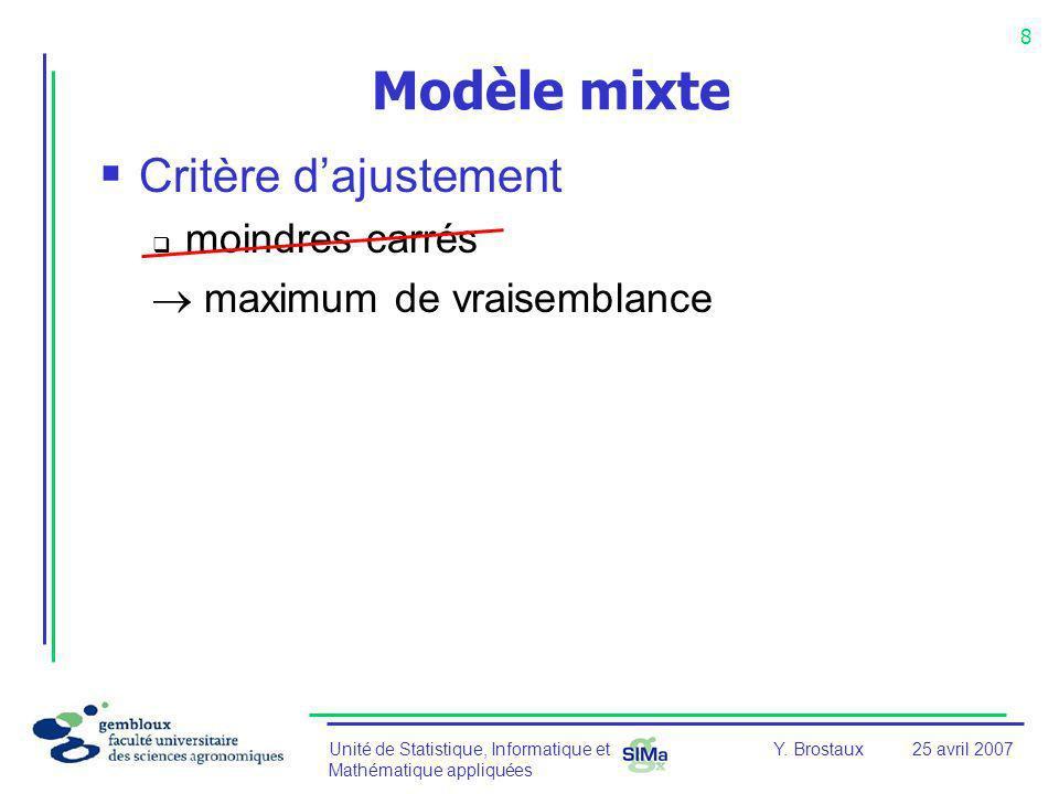 Unité de Statistique, Informatique et Mathématique appliquées 8 Y. Brostaux25 avril 2007 Modèle mixte Critère dajustement moindres carrés maximum de v
