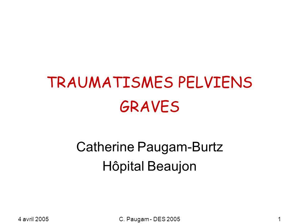 4 avril 2005C. Paugam - DES 20051 TRAUMATISMES PELVIENS GRAVES Catherine Paugam-Burtz Hôpital Beaujon