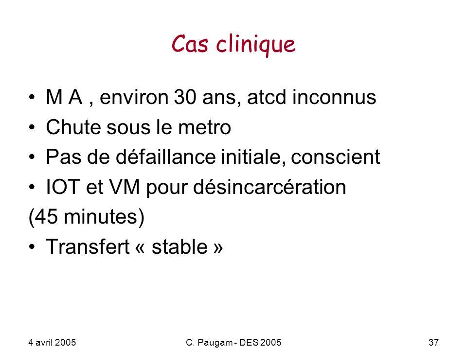 4 avril 2005C. Paugam - DES 200537 Cas clinique M A, environ 30 ans, atcd inconnus Chute sous le metro Pas de défaillance initiale, conscient IOT et V