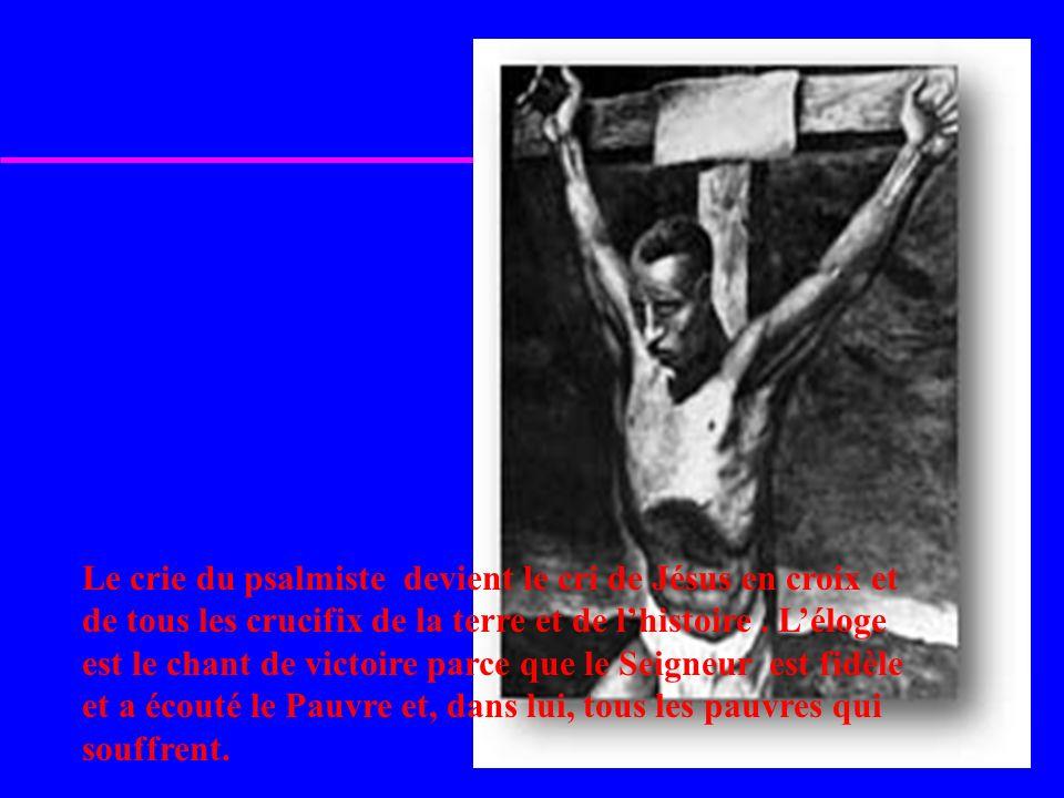 Le crie du psalmiste devient le cri de Jésus en croix et de tous les crucifix de la terre et de lhistoire.