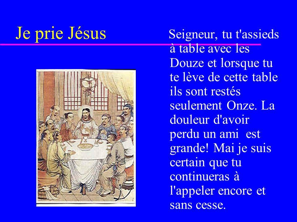 Je prie Jésus Seigneur, tu t assieds à table avec les Douze et lorsque tu te lève de cette table ils sont restés seulement Onze.